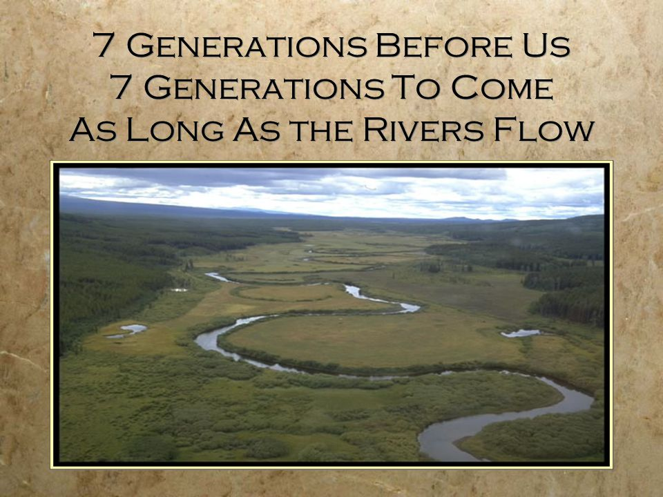 7 Generations Before Us 7 Generations To Come As Long As the Rivers Flow