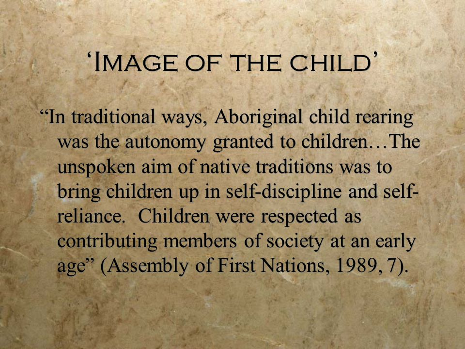 'Image of the child' In traditional ways, Aboriginal child rearing was the autonomy granted to children…The unspoken aim of native traditions was to bring children up in self-discipline and self- reliance.