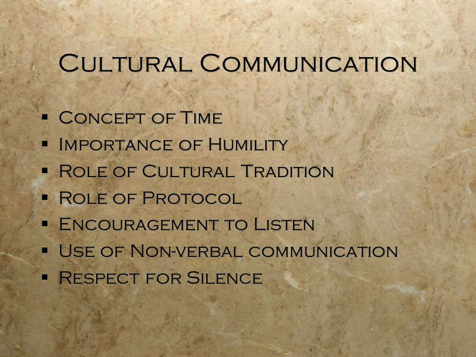 Cultural Communication  Concept of Time  Importance of Humility  Role of Cultural Tradition  Role of Protocol  Encouragement to Listen  Use of Non-verbal communication  Respect for Silence  Concept of Time  Importance of Humility  Role of Cultural Tradition  Role of Protocol  Encouragement to Listen  Use of Non-verbal communication  Respect for Silence
