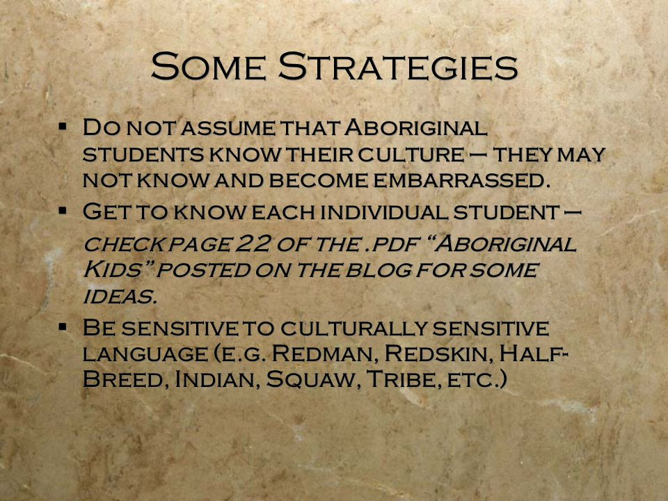 Some Strategies  Do not assume that Aboriginal students know their culture – they may not know and become embarrassed.
