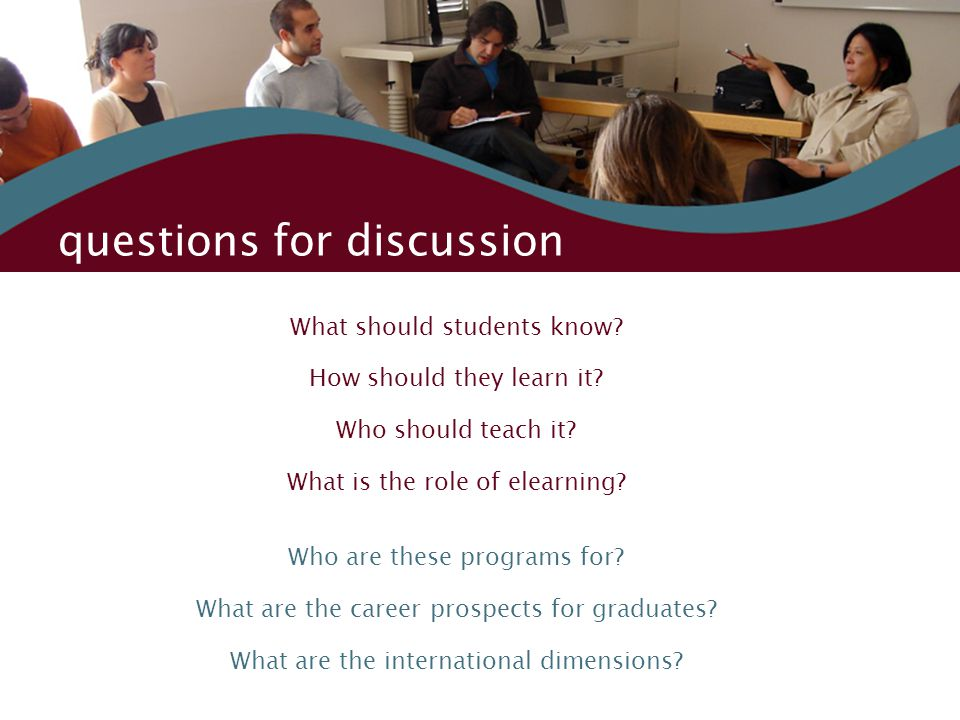 questions for discussion What should students know? How should they learn it? Who should teach it? What is the role of elearning? Who are these progra