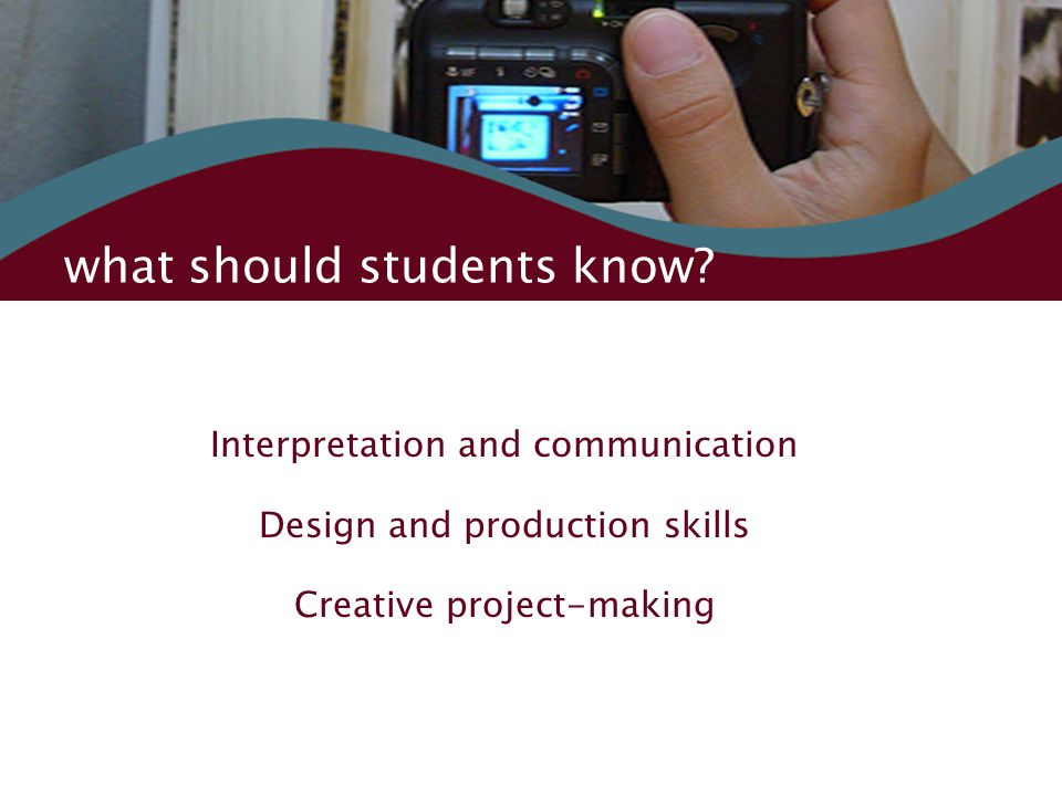 what should students know? Interpretation and communication Design and production skills Creative project-making