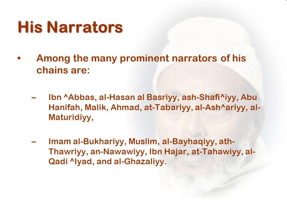 His Narrators Among the many prominent narrators of his chains are: –Ibn ^Abbas, al-Hasan al Basriyy, ash-Shafi^iyy, Abu Hanifah, Malik, Ahmad, at-Tabariyy, al-Ash^ariyy, al- Maturidiyy, –Imam al-Bukhariyy, Muslim, al-Bayhaqiyy, ath- Thawriyy, an-Nawawiyy, Ibn Hajar, at-Tahawiyy, al- Qadi ^Iyad, and al-Ghazaliyy.