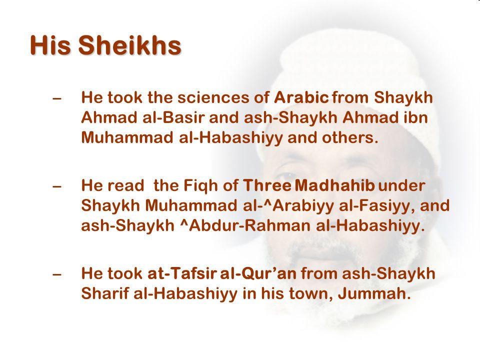 His Sheikhs –He took the sciences of Arabic from Shaykh Ahmad al-Basir and ash-Shaykh Ahmad ibn Muhammad al-Habashiyy and others.
