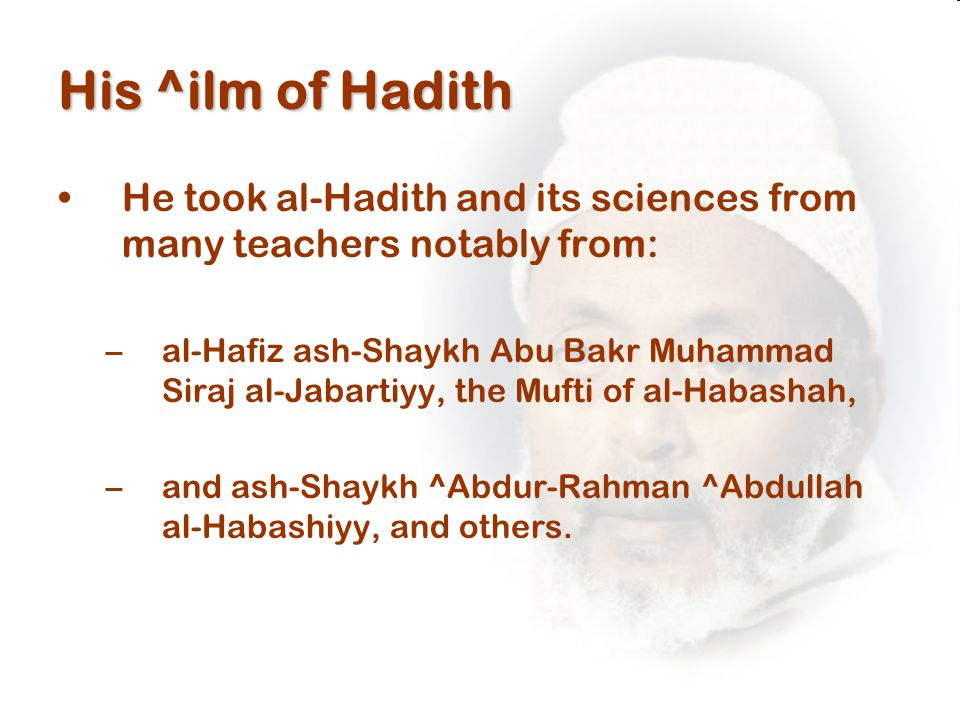 His ^ilm of Hadith He took al-Hadith and its sciences from many teachers notably from: –al-Hafiz ash-Shaykh Abu Bakr Muhammad Siraj al-Jabartiyy, the Mufti of al-Habashah, –and ash-Shaykh ^Abdur-Rahman ^Abdullah al-Habashiyy, and others.