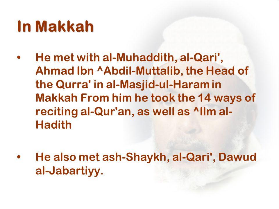 In Makkah He met with al-Muhaddith, al-Qari , Ahmad Ibn ^Abdil-Muttalib, the Head of the Qurra in al-Masjid-ul-Haram in Makkah From him he took the 14 ways of reciting al-Qur an, as well as ^Ilm al- Hadith He also met ash-Shaykh, al-Qari , Dawud al-Jabartiyy.