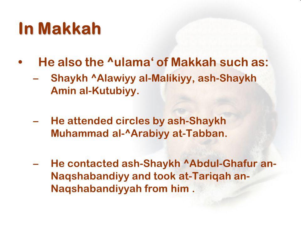 In Makkah He also the ^ulama' of Makkah such as: –Shaykh ^Alawiyy al-Malikiyy, ash-Shaykh Amin al-Kutubiyy.