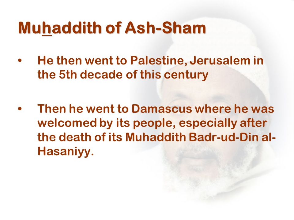 Muhaddith of Ash-Sham He then went to Palestine, Jerusalem in the 5th decade of this century Then he went to Damascus where he was welcomed by its people, especially after the death of its Muhaddith Badr-ud-Din al- Hasaniyy.