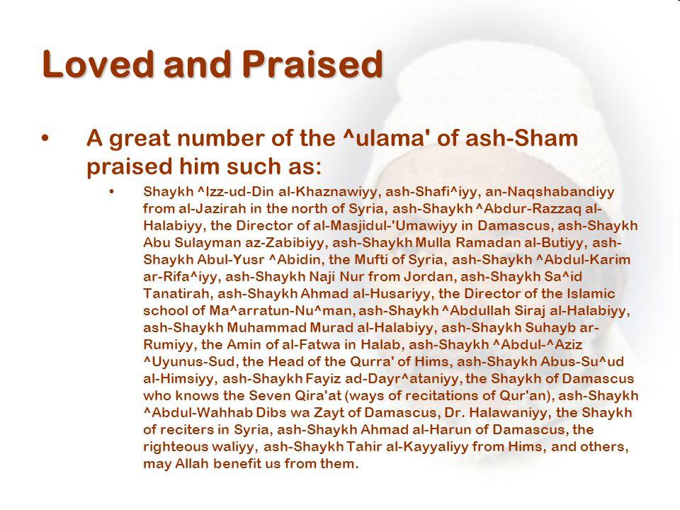 Loved and Praised A great number of the ^ulama of ash-Sham praised him such as: Shaykh ^Izz-ud-Din al-Khaznawiyy, ash-Shafi^iyy, an-Naqshabandiyy from al-Jazirah in the north of Syria, ash-Shaykh ^Abdur-Razzaq al- Halabiyy, the Director of al-Masjidul- Umawiyy in Damascus, ash-Shaykh Abu Sulayman az-Zabibiyy, ash-Shaykh Mulla Ramadan al-Butiyy, ash- Shaykh Abul-Yusr ^Abidin, the Mufti of Syria, ash-Shaykh ^Abdul-Karim ar-Rifa^iyy, ash-Shaykh Naji Nur from Jordan, ash-Shaykh Sa^id Tanatirah, ash-Shaykh Ahmad al-Husariyy, the Director of the Islamic school of Ma^arratun-Nu^man, ash-Shaykh ^Abdullah Siraj al-Halabiyy, ash-Shaykh Muhammad Murad al-Halabiyy, ash-Shaykh Suhayb ar- Rumiyy, the Amin of al-Fatwa in Halab, ash-Shaykh ^Abdul-^Aziz ^Uyunus-Sud, the Head of the Qurra of Hims, ash-Shaykh Abus-Su^ud al-Himsiyy, ash-Shaykh Fayiz ad-Dayr^ataniyy, the Shaykh of Damascus who knows the Seven Qira at (ways of recitations of Qur an), ash-Shaykh ^Abdul-Wahhab Dibs wa Zayt of Damascus, Dr.