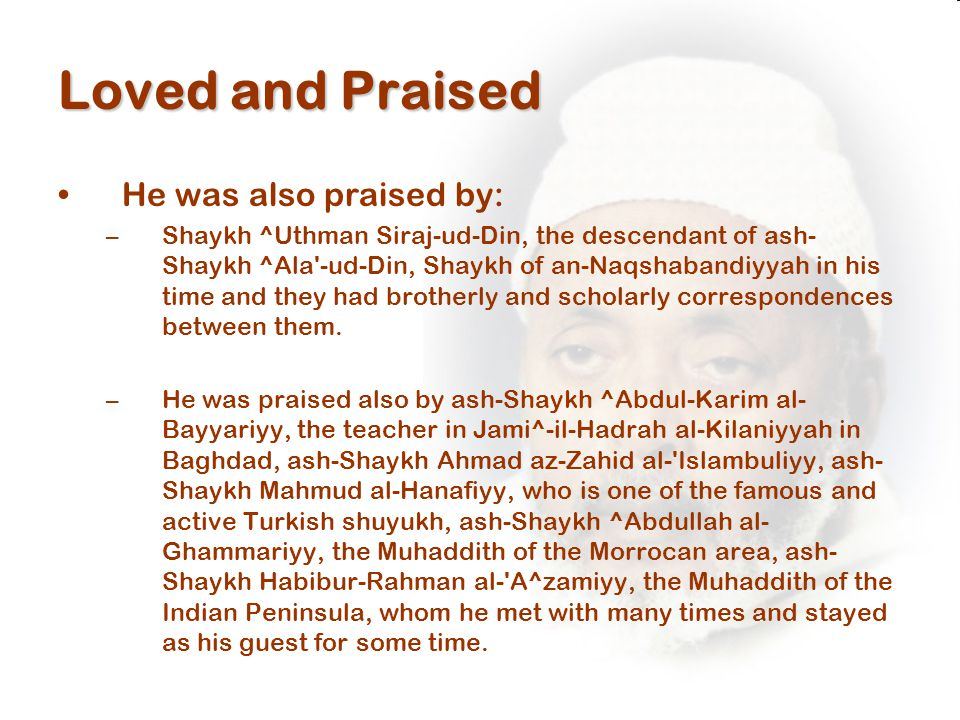 Loved and Praised He was also praised by: –Shaykh ^Uthman Siraj-ud-Din, the descendant of ash- Shaykh ^Ala -ud-Din, Shaykh of an-Naqshabandiyyah in his time and they had brotherly and scholarly correspondences between them.