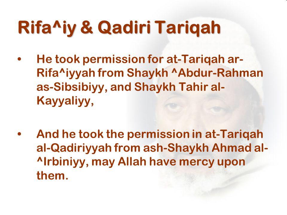 Rifa^iy & Qadiri Tariqah He took permission for at-Tariqah ar- Rifa^iyyah from Shaykh ^Abdur-Rahman as-Sibsibiyy, and Shaykh Tahir al- Kayyaliyy, And he took the permission in at-Tariqah al-Qadiriyyah from ash-Shaykh Ahmad al- ^Irbiniyy, may Allah have mercy upon them.