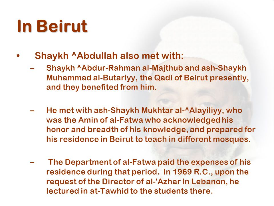 In Beirut Shaykh ^Abdullah also met with: –Shaykh ^Abdur-Rahman al-Majthub and ash-Shaykh Muhammad al-Butariyy, the Qadi of Beirut presently, and they benefited from him.