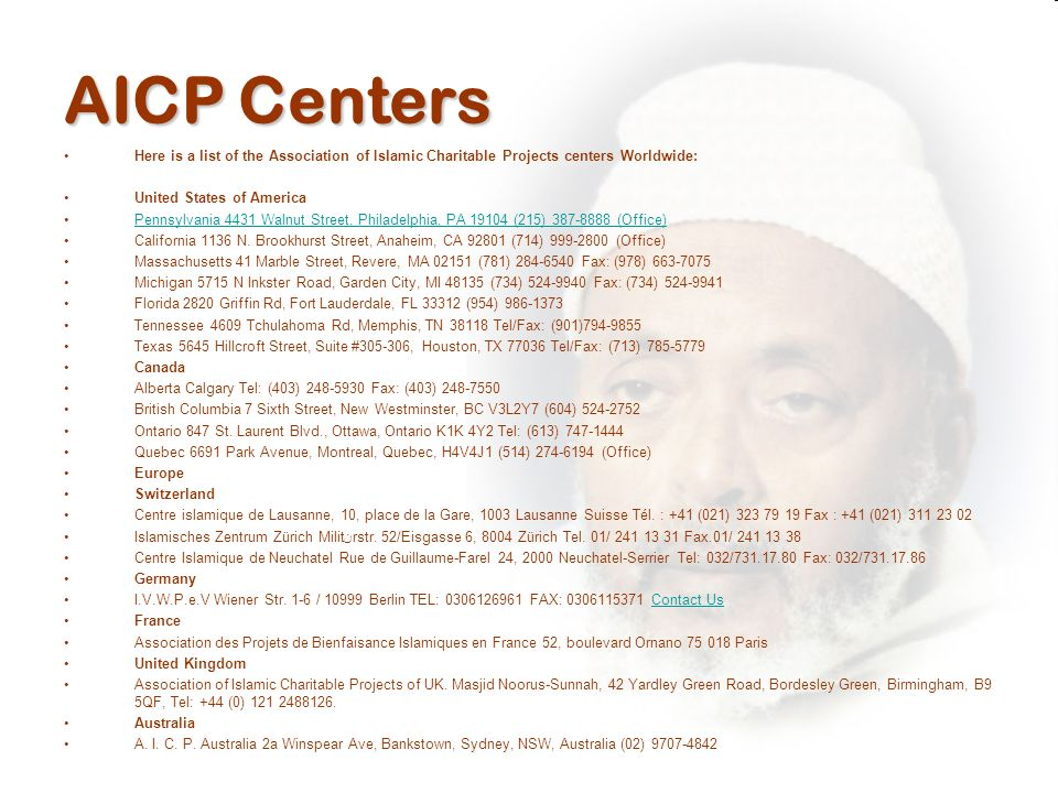 AICP Centers Here is a list of the Association of Islamic Charitable Projects centers Worldwide: United States of America Pennsylvania 4431 Walnut Street, Philadelphia, PA 19104 (215) 387-8888 (Office) California 1136 N.