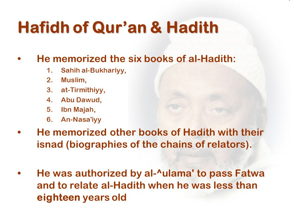 Hafidh of Qur'an & Hadith He memorized the six books of al-Hadith: 1.Sahih al-Bukhariyy, 2.Muslim, 3.at-Tirmithiyy, 4.Abu Dawud, 5.Ibn Majah, 6.An-Nasa iyy He memorized other books of Hadith with their isnad (biographies of the chains of relators).