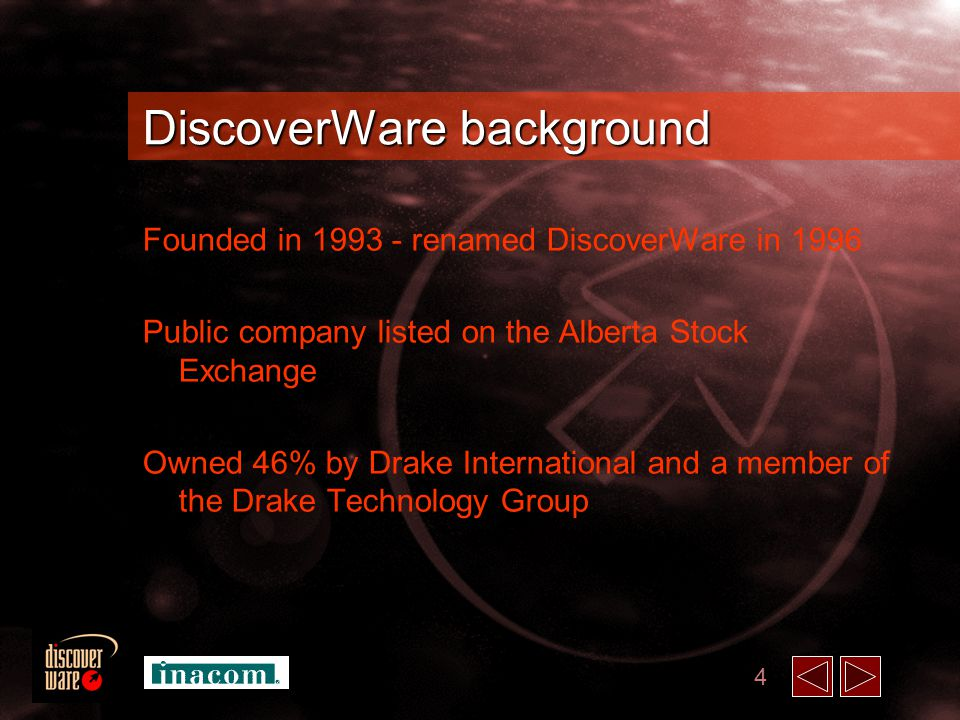 4 DiscoverWare background Founded in 1993 - renamed DiscoverWare in 1996 Public company listed on the Alberta Stock Exchange Owned 46% by Drake International and a member of the Drake Technology Group