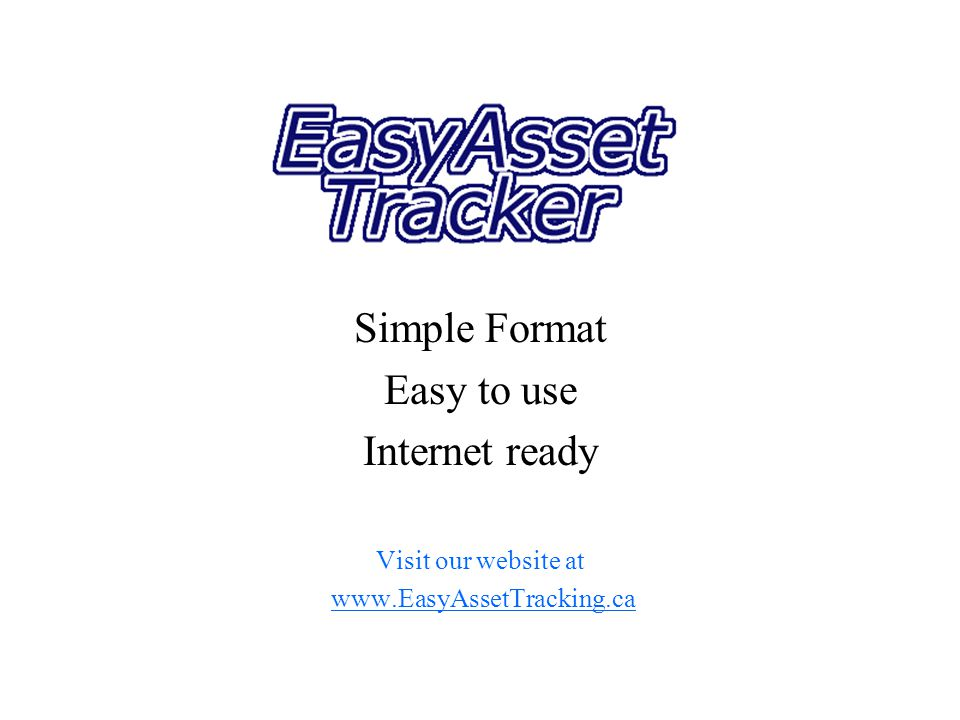 Simple Format Easy to use Internet ready Visit our website at www.EasyAssetTracking.ca
