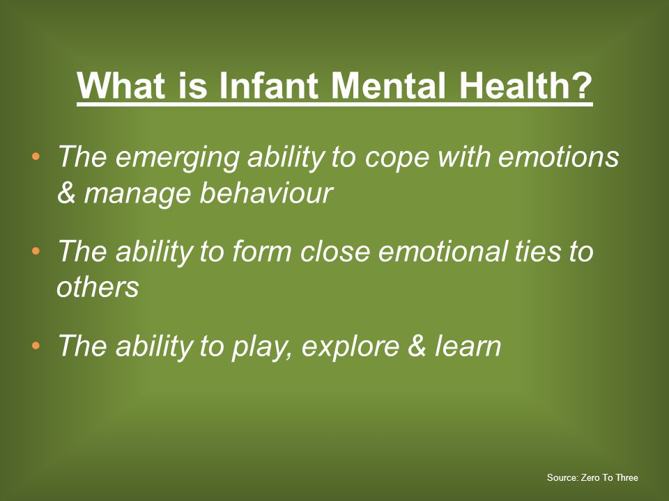 What is Infant Mental Health? The emerging ability to cope with emotions & manage behaviour The ability to form close emotional ties to others The abi