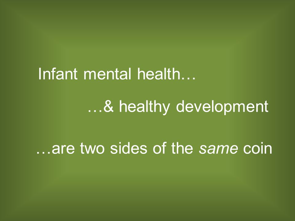 Infant mental health… …& healthy development …are two sides of the same coin