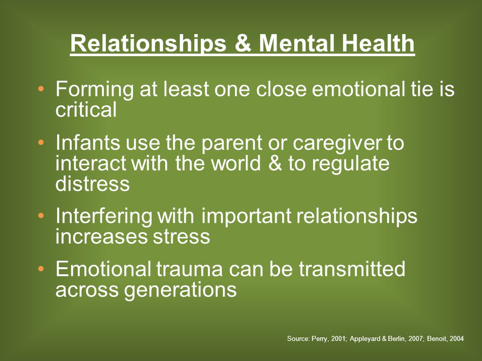 Forming at least one close emotional tie is critical Infants use the parent or caregiver to interact with the world & to regulate distress Interfering with important relationships increases stress Emotional trauma can be transmitted across generations Relationships & Mental Health Source: Perry, 2001; Appleyard & Berlin, 2007; Benoit, 2004