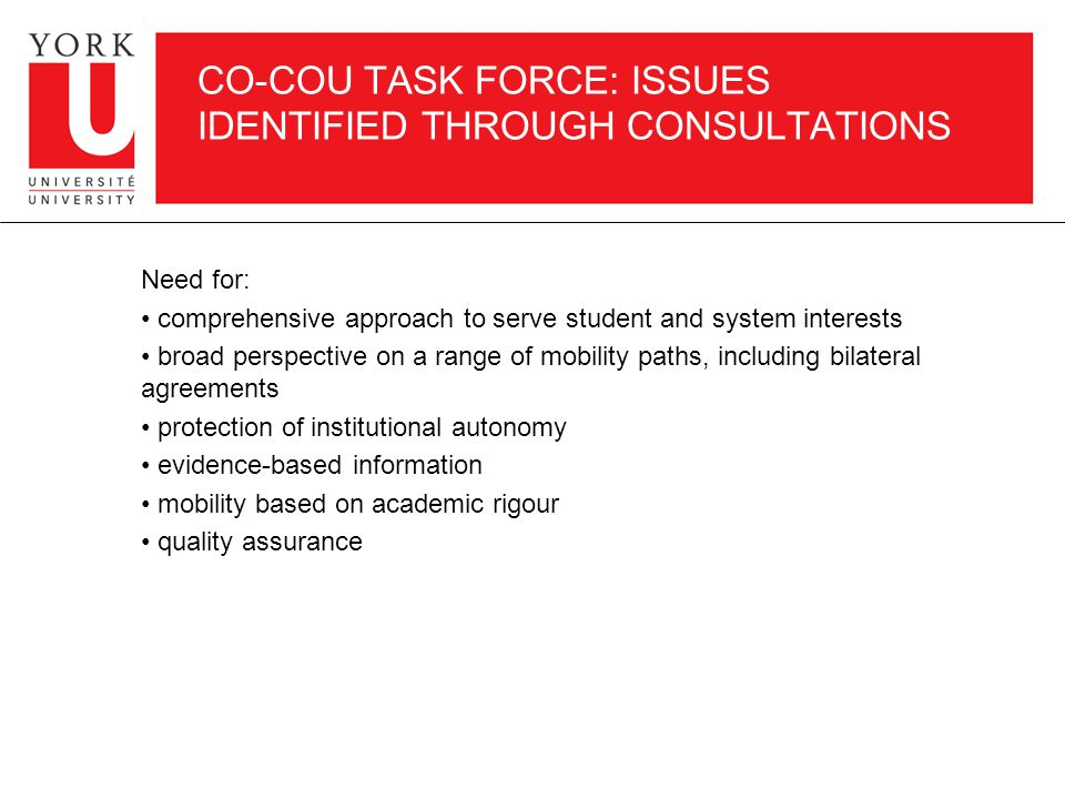 CO-COU TASK FORCE: ISSUES IDENTIFIED THROUGH CONSULTATIONS Need for: comprehensive approach to serve student and system interests broad perspective on a range of mobility paths, including bilateral agreements protection of institutional autonomy evidence-based information mobility based on academic rigour quality assurance