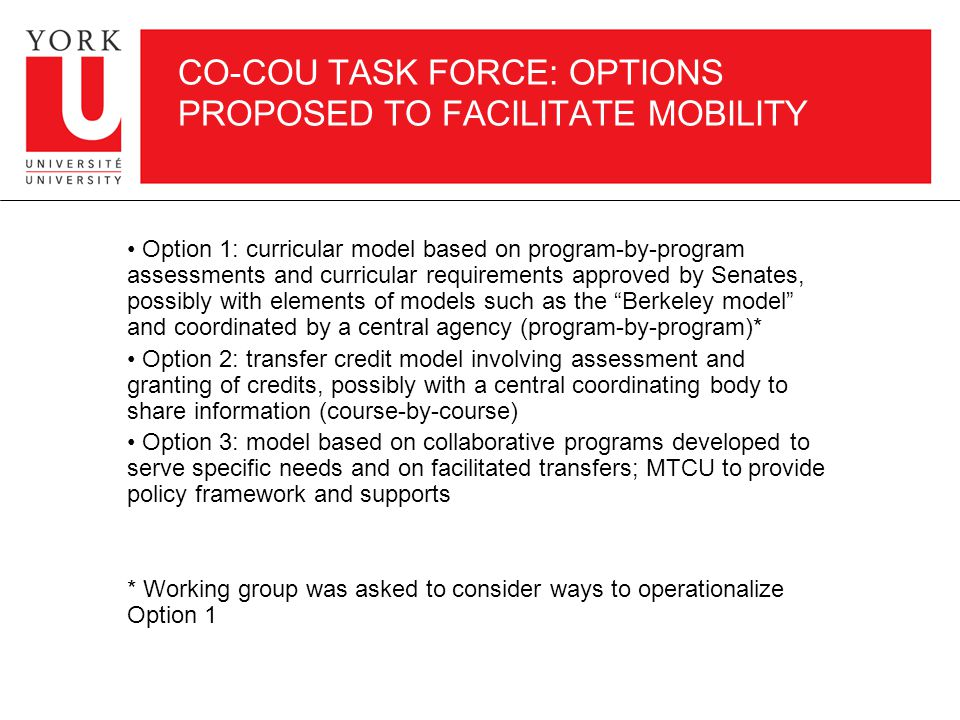 CO-COU TASK FORCE: OPTIONS PROPOSED TO FACILITATE MOBILITY Option 1: curricular model based on program-by-program assessments and curricular requirements approved by Senates, possibly with elements of models such as the Berkeley model and coordinated by a central agency (program-by-program)* Option 2: transfer credit model involving assessment and granting of credits, possibly with a central coordinating body to share information (course-by-course) Option 3: model based on collaborative programs developed to serve specific needs and on facilitated transfers; MTCU to provide policy framework and supports * Working group was asked to consider ways to operationalize Option 1