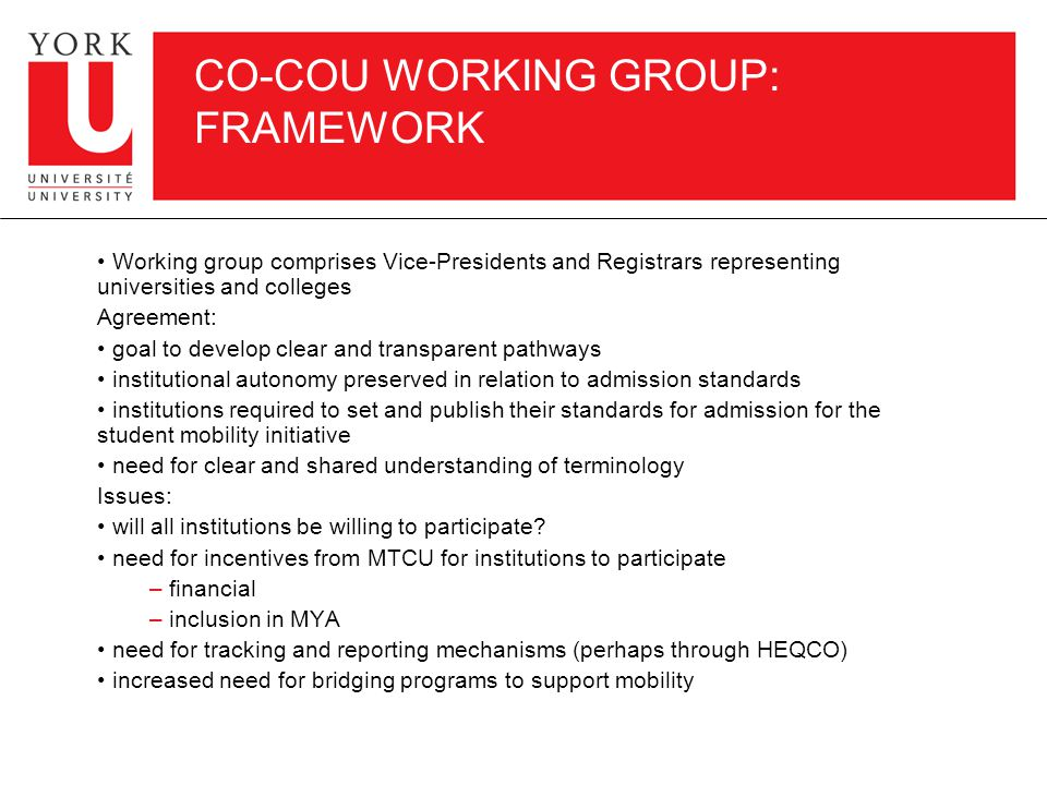 CO-COU WORKING GROUP: FRAMEWORK Working group comprises Vice-Presidents and Registrars representing universities and colleges Agreement: goal to develop clear and transparent pathways institutional autonomy preserved in relation to admission standards institutions required to set and publish their standards for admission for the student mobility initiative need for clear and shared understanding of terminology Issues: will all institutions be willing to participate.