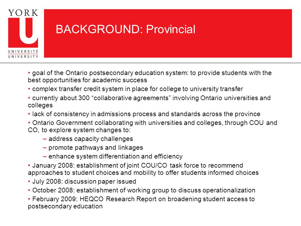 BACKGROUND: Provincial goal of the Ontario postsecondary education system: to provide students with the best opportunities for academic success complex transfer credit system in place for college to university transfer currently about 300 collaborative agreements involving Ontario universities and colleges lack of consistency in admissions process and standards across the province Ontario Government collaborating with universities and colleges, through COU and CO, to explore system changes to: – address capacity challenges – promote pathways and linkages – enhance system differentiation and efficiency January 2008: establishment of joint COU/CO task force to recommend approaches to student choices and mobility to offer students informed choices July 2008: discussion paper issued October 2008: establishment of working group to discuss operationalization February 2009: HEQCO Research Report on broadening student access to postsecondary education