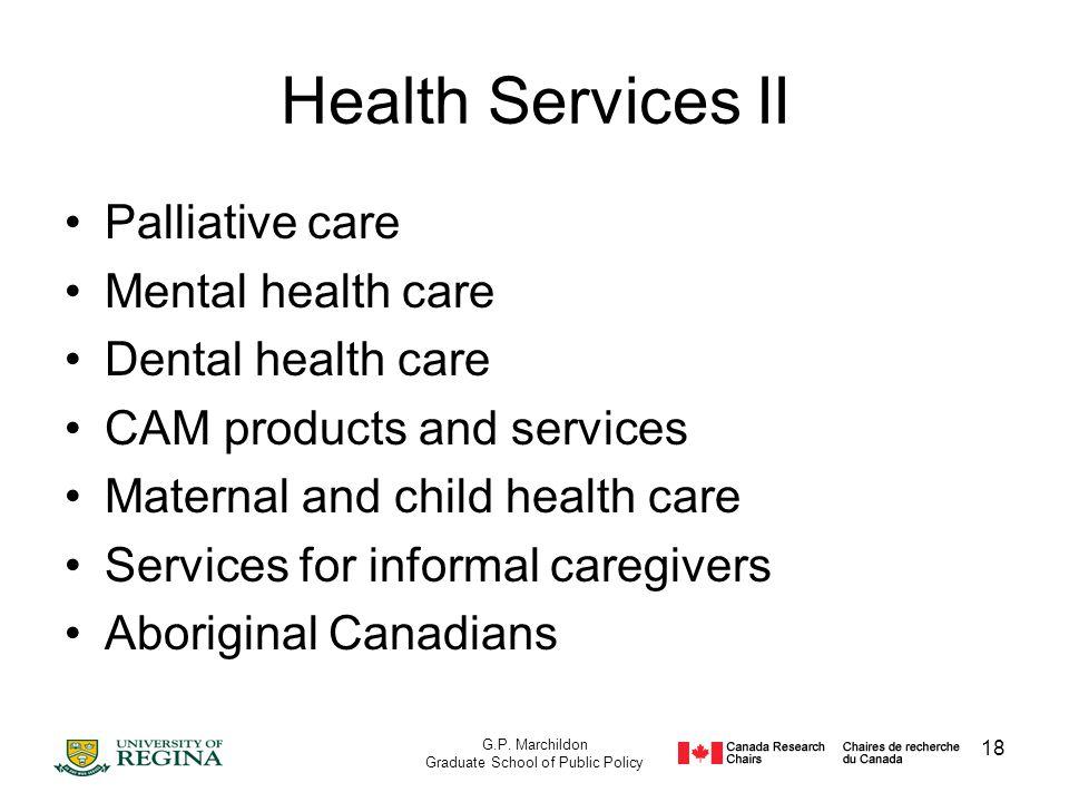 G.P. Marchildon Graduate School of Public Policy 18 Health Services II Palliative care Mental health care Dental health care CAM products and services