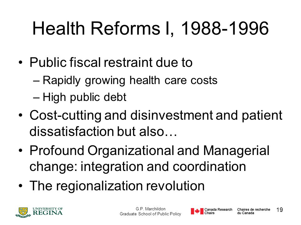 G.P. Marchildon Graduate School of Public Policy 19 Health Reforms I, 1988-1996 Public fiscal restraint due to –Rapidly growing health care costs –Hig