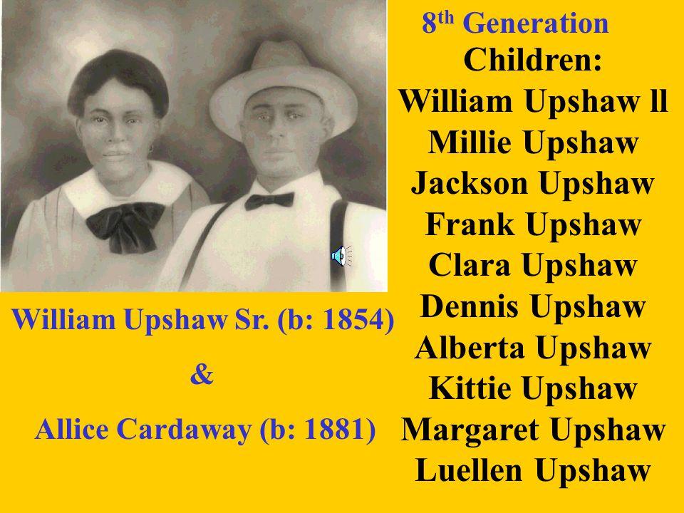 7 th Generation John Upshaw Sr. (b:1841) & Milly (b: 1846) Children: William Upshaw l Dennis Upshaw Russell Upshaw Marcus Upshaw Lou Upshaw John Upsha