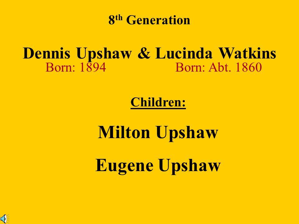 William Upshaw Sr. (b: 1854) & Allice Cardaway (b: 1881) 8 th Generation Children: William Upshaw ll Millie Upshaw Jackson Upshaw Frank Upshaw Clara U