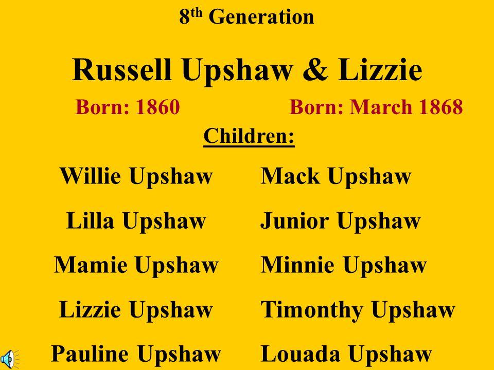 8 th Generation Dennis Upshaw & Lucinda Watkins Born: 1894 Born: Abt. 1860 Children: Milton Upshaw Eugene Upshaw