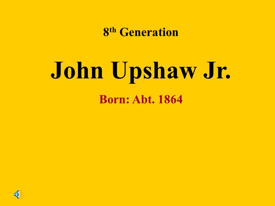 8 th Generation Lou Upshaw Born: Abt. 1873