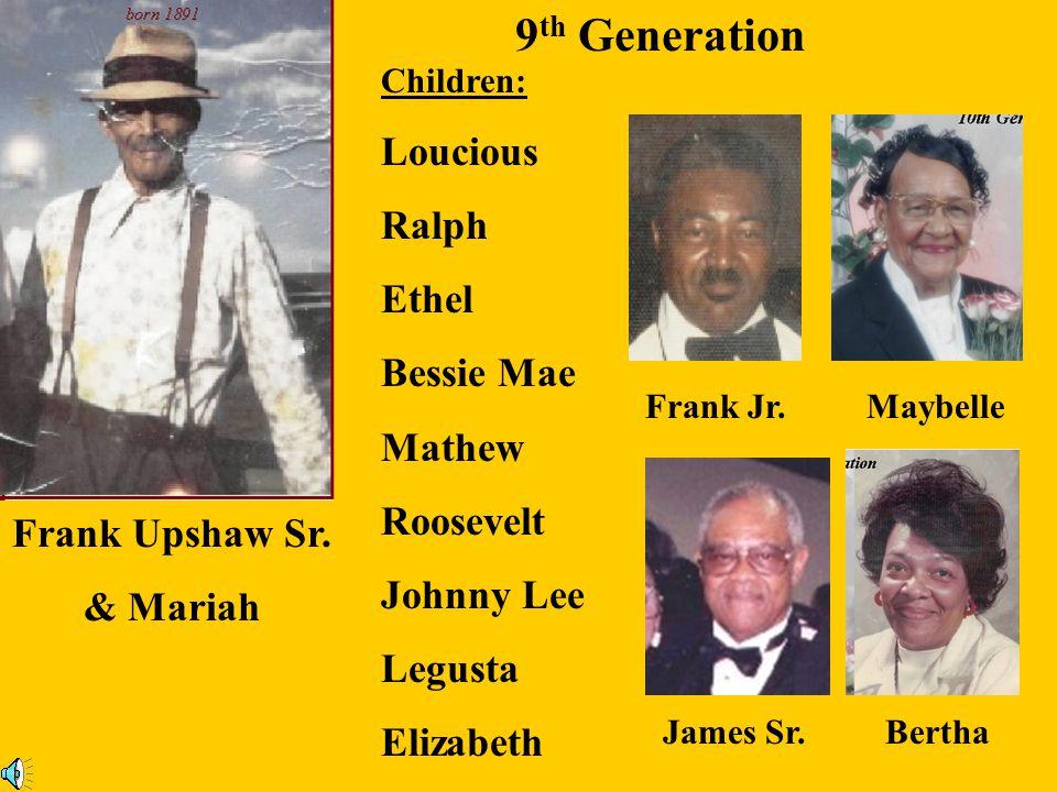 Jackson Upshaw & Mattie Children: Floyd Lee Upshaw LeRoy Upshaw Pauline Uphaw Viola Upshaw Jackson Upshaw ll Annie Pearl Upshaw 9 th Generation Jackso
