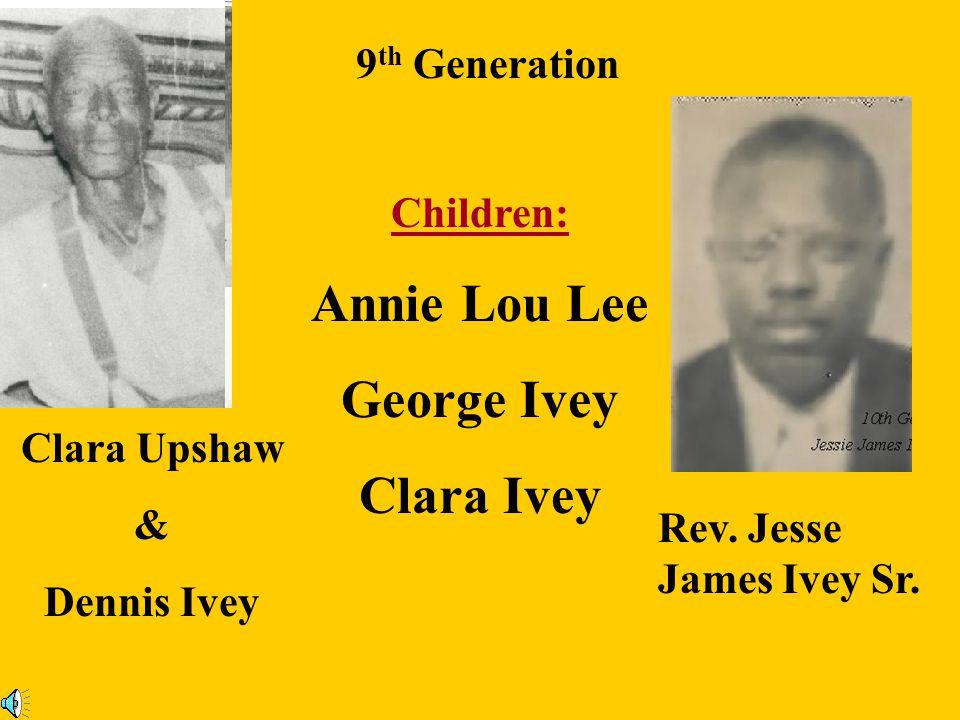 9 th Generation Frank Upshaw Sr. & Mariah Frank Jr. Maybelle James Sr. Bertha Children: Loucious Ralph Ethel Bessie Mae Mathew Roosevelt Johnny Lee Le