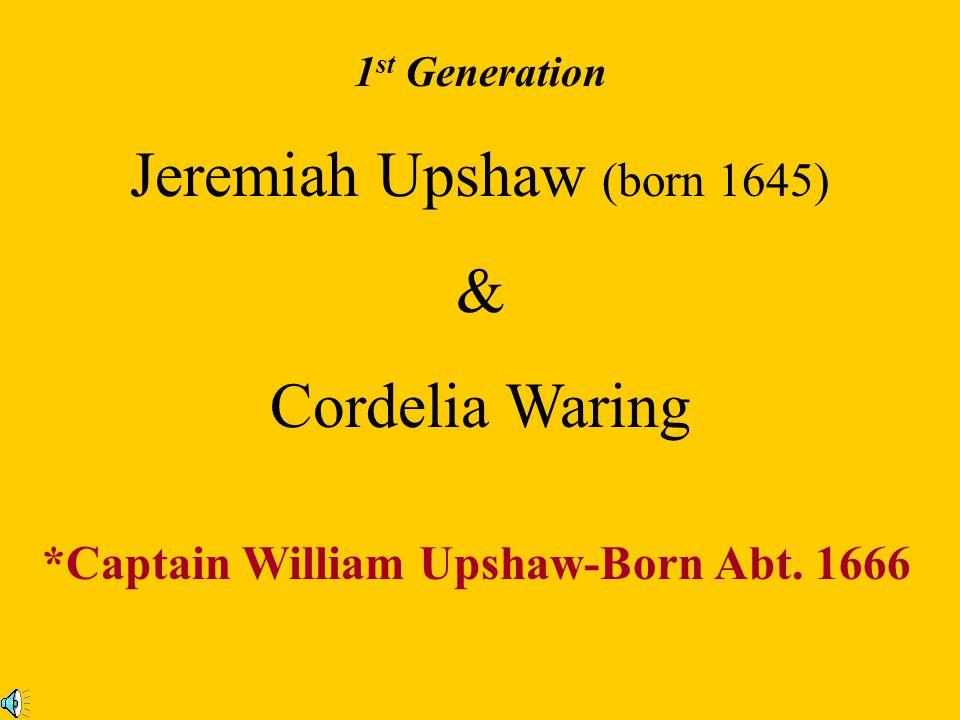 1 st Generation Jeremiah Upshaw (born 1645) & Cordelia Waring *Captain William Upshaw-Born Abt.
