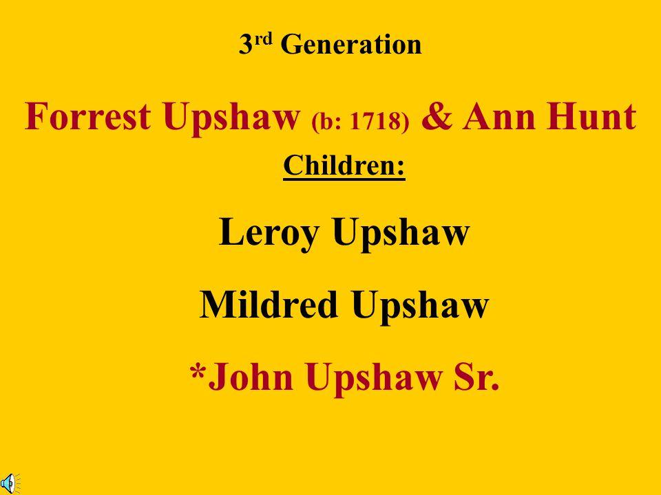 Capt. William Upshaw & Hannah Forrest Children : 2 nd Generation Jeremiah Upshaw Hannah Upshaw Ann Upshaw Sarah Upshaw John Upshaw Richard Upshaw Will
