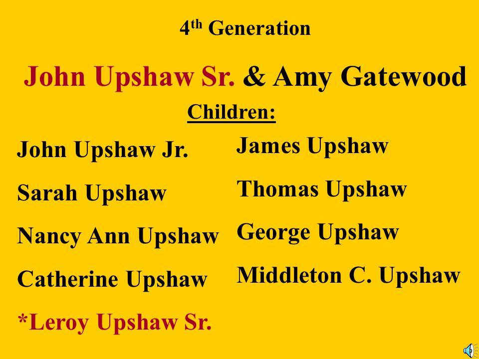 3 rd Generation Forrest Upshaw (b: 1718) & Ann Hunt Children: Leroy Upshaw Mildred Upshaw *John Upshaw Sr.