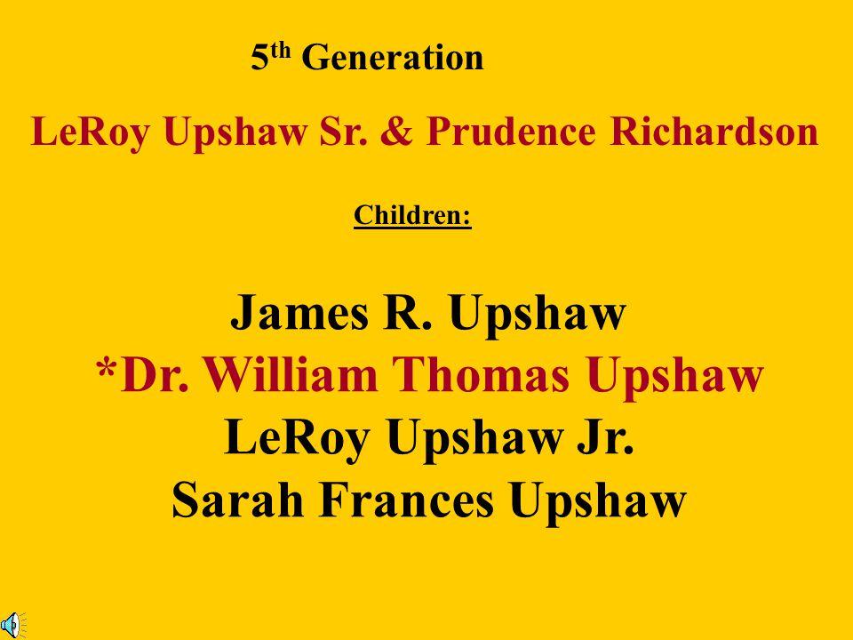 4 th Generation John Upshaw Sr. & Amy Gatewood Children: John Upshaw Jr. Sarah Upshaw Nancy Ann Upshaw Catherine Upshaw *Leroy Upshaw Sr. James Upshaw