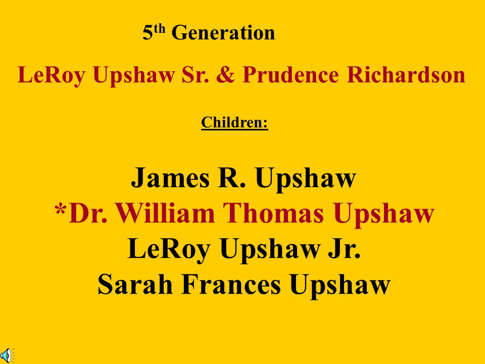 5 th Generation LeRoy Upshaw Sr.& Prudence Richardson Children: James R.