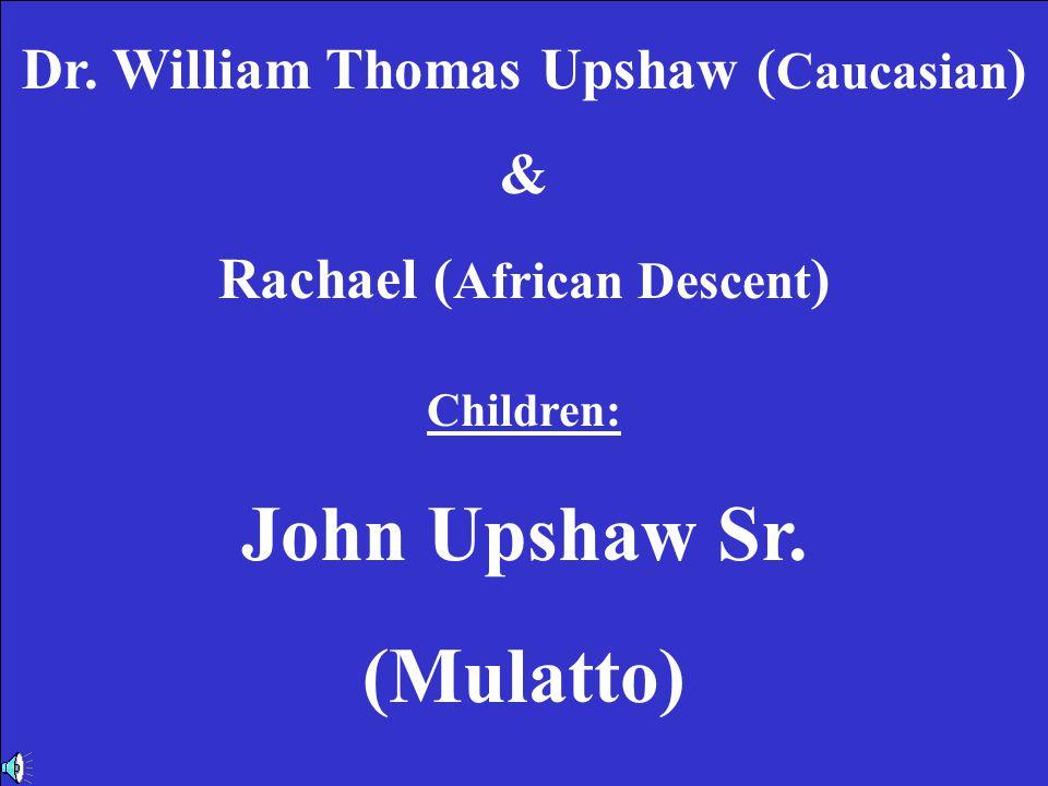 6th Generation Dr.William Thomas Upshaw & Rachael Children: John Upshaw Sr.