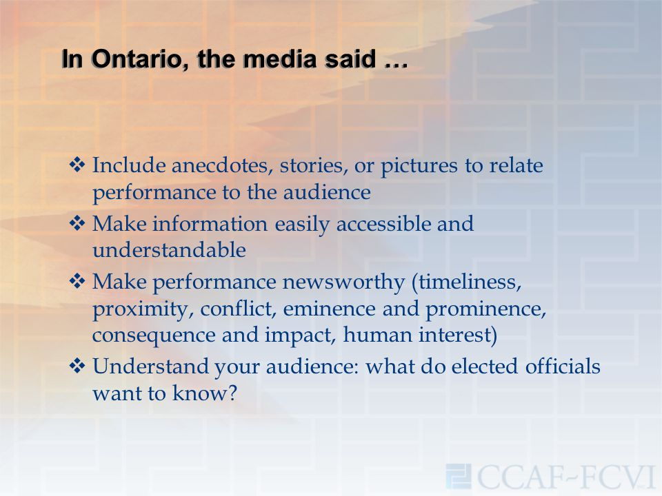 In Ontario, the media said …  Include anecdotes, stories, or pictures to relate performance to the audience  Make information easily accessible and