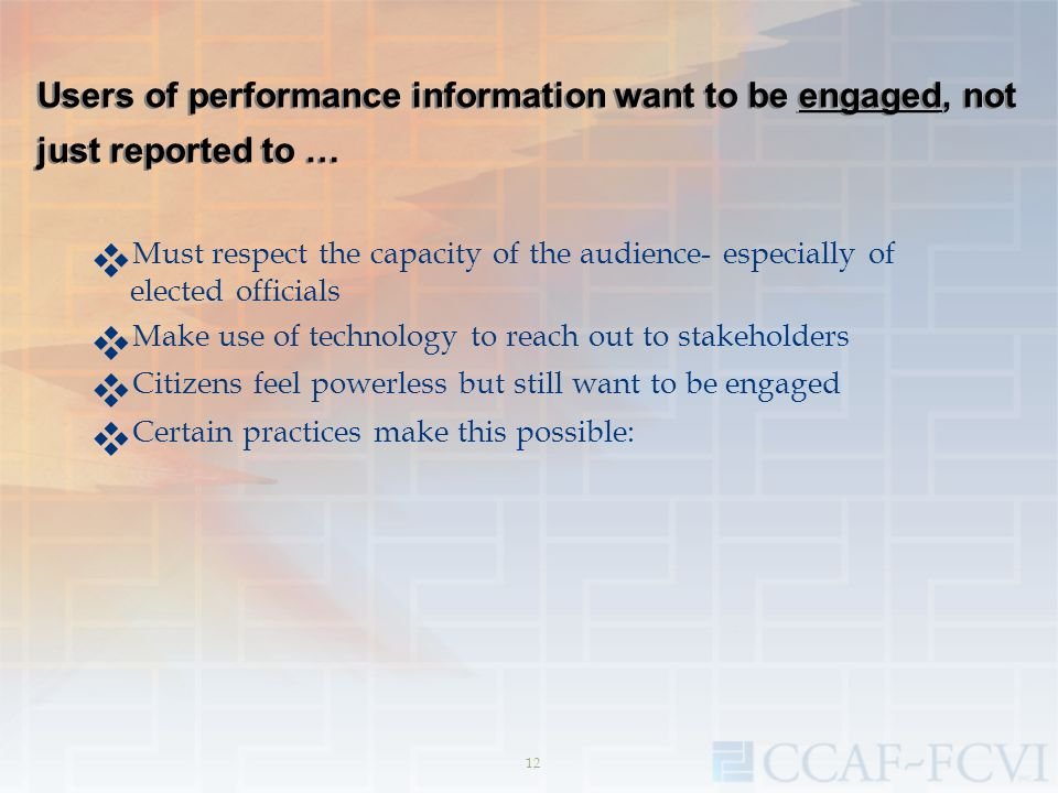 Users of performance information want to be engaged, not just reported to …  Must respect the capacity of the audience- especially of elected officia