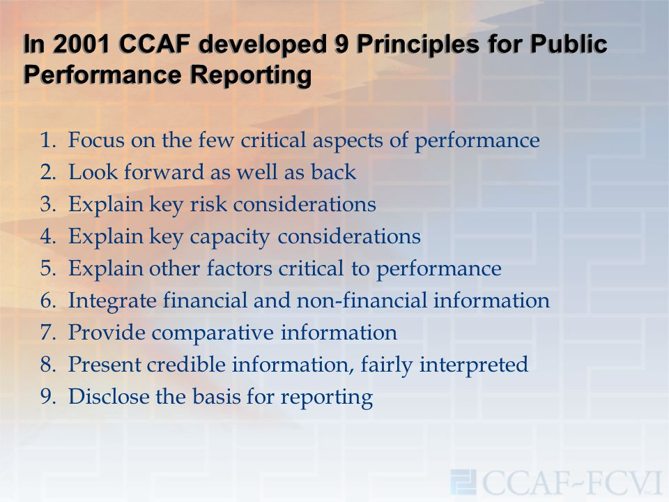 In 2001 CCAF developed 9 Principles for Public Performance Reporting 1.Focus on the few critical aspects of performance 2.Look forward as well as back