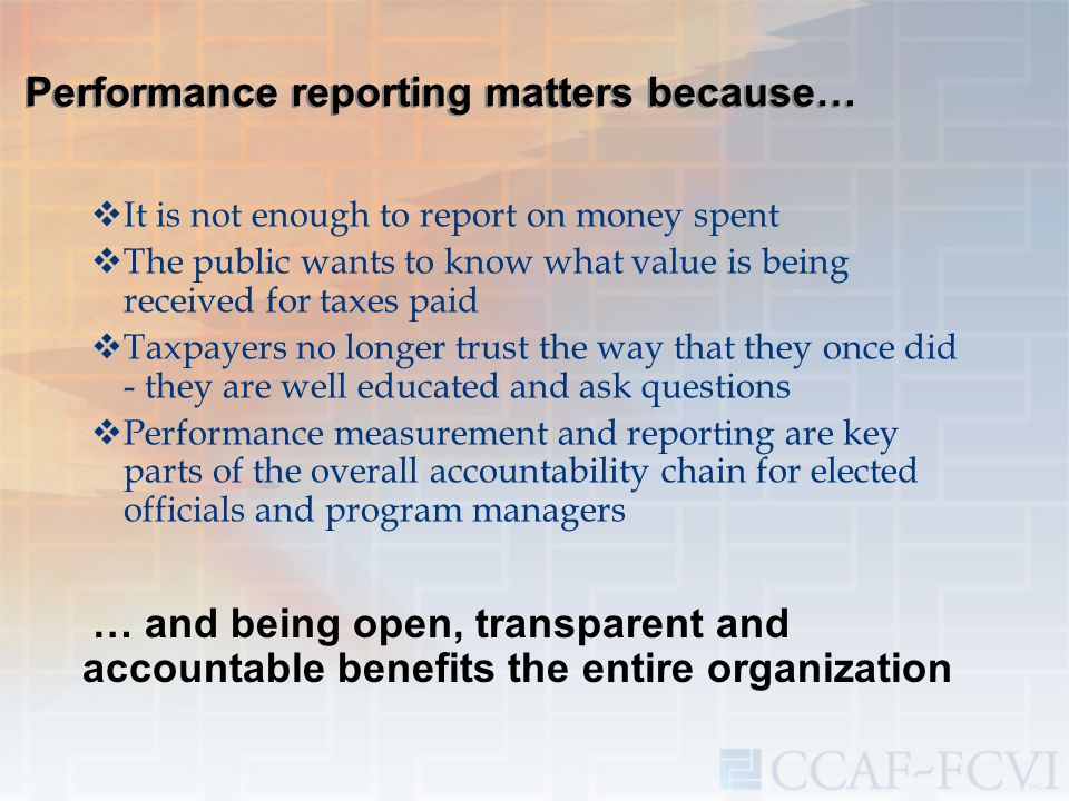 Performance reporting matters because…  It is not enough to report on money spent  The public wants to know what value is being received for taxes p
