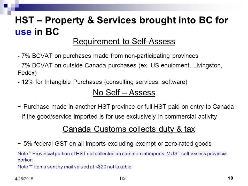 HST – Property & Services brought into BC for use in BC Requirement to Self-Assess - 7% BCVAT on purchases made from non-participating provinces - 7% BCVAT on outside Canada purchases (ex.