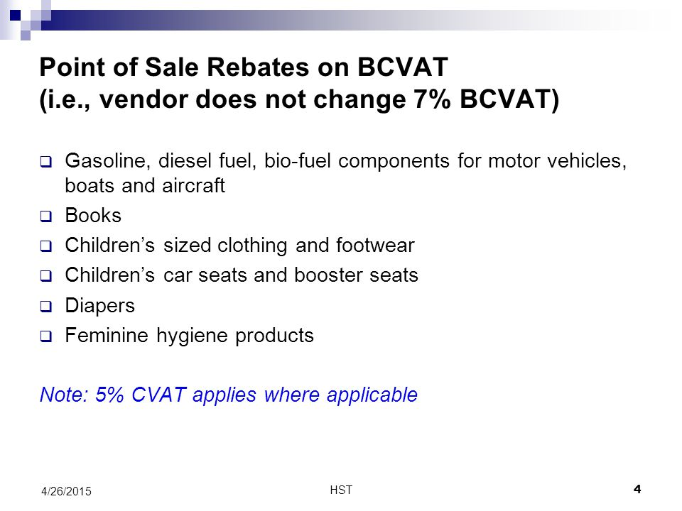 Point of Sale Rebates on BCVAT (i.e., vendor does not change 7% BCVAT)  Gasoline, diesel fuel, bio-fuel components for motor vehicles, boats and aircraft  Books  Children's sized clothing and footwear  Children's car seats and booster seats  Diapers  Feminine hygiene products Note: 5% CVAT applies where applicable HST 4/26/2015 4