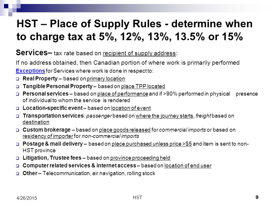 HST – Place of Supply Rules - determine when to charge tax at 5%, 12%, 13%, 13.5% or 15% Services– tax rate based on recipient of supply address: If no address obtained, then Canadian portion of where work is primarily performed Exceptions for Services where work is done in respect to:  Real Property – based on primary location  Tangible Personal Property – based on place TPP located  Personal services – based on place of performance and if >90% performed in physical presence of individual to whom the service is rendered  Location-specific event – based on location of event  Transportation services: passenger based on where the journey starts, freight based on destination  Custom brokerage – based on place goods released for commercial imports or based on residency of importer for non-commercial imports  Postage & mail delivery – based on place purchased unless price >$5 and item is sent to non- HST province  Litigation, Trustee fees – based on province proceeding held  Computer related services & internet access – based on location of end user  Other – Telecommunication, air navigation, rolling stock HST 4/26/2015 9