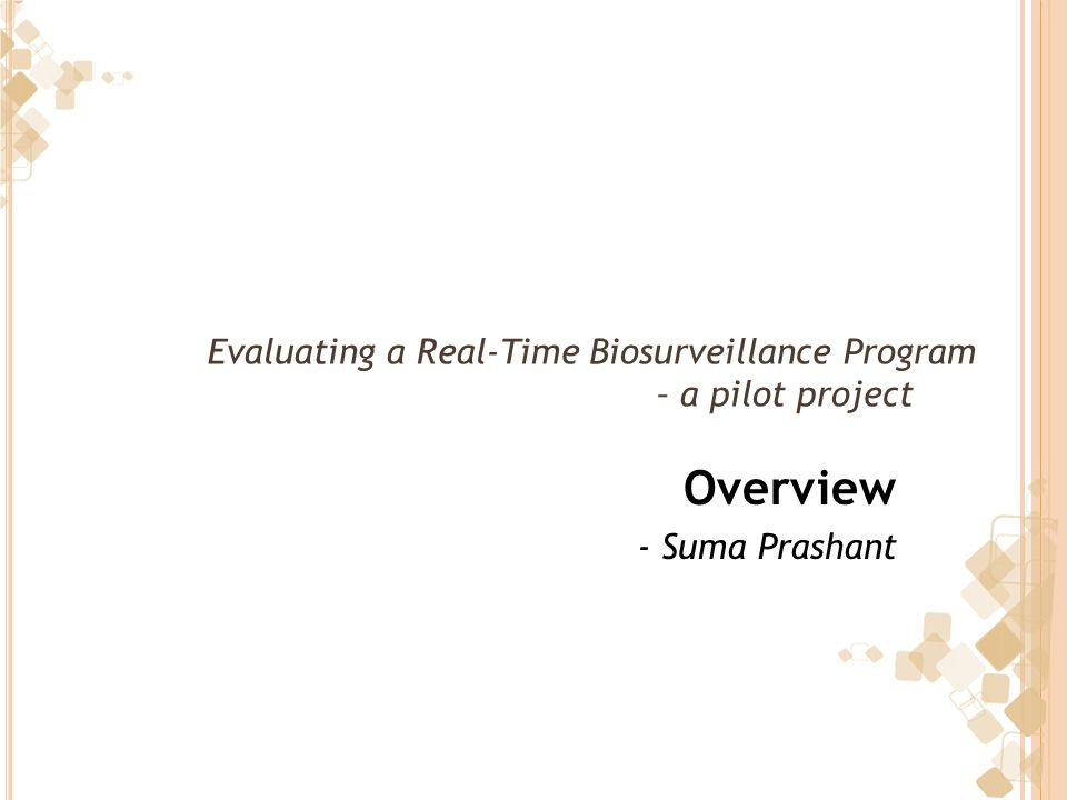 Evaluating a Real-Time Biosurveillance Program – a pilot project Overview - Suma Prashant