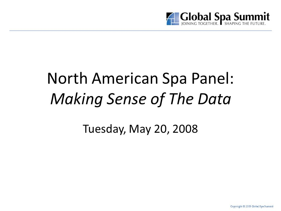 Copyright © 2008 Global Spa Summit Today's Panelists: – Sharilyn Abbajay, Secretary/Treasurer International Spa Association (ISPA) – John Fox, Senior Vice President PKF Consulting – Donna Holtom, President Leading Spas of Canada Moderator: – Mia Kyricos, Director, Spa Starwood Hotels & Resorts Worldwide, Inc.